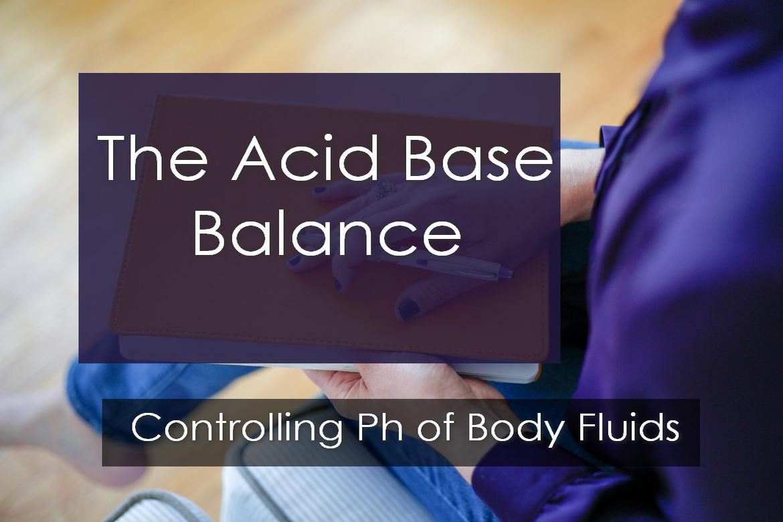 The Acid Base Balance : Controlling pH of Body Fluids